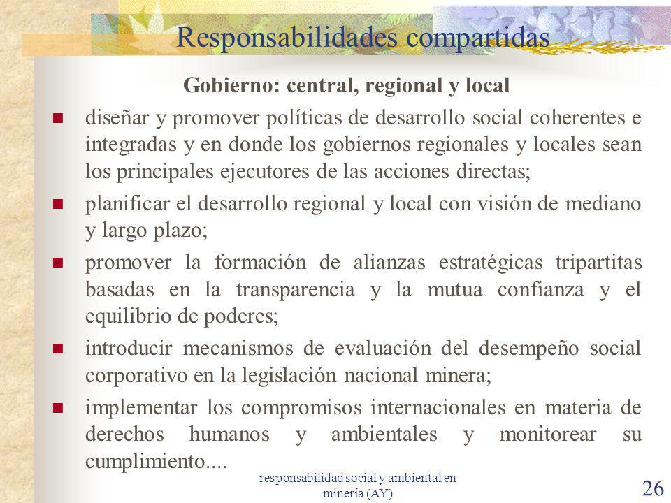 responsabilidad social y ambiental en minería (AY) 26 Responsabilidades compartidas Gobierno: central, regional y local diseñar y promover políticas d