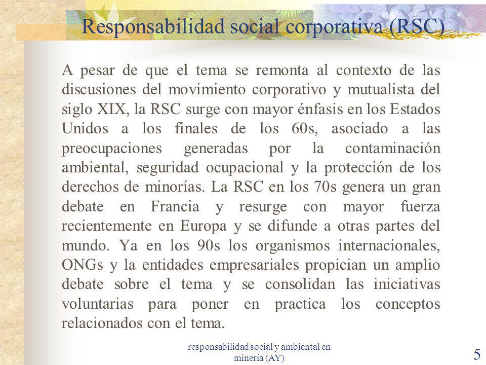responsabilidad social y ambiental en minería (AY) 5 Responsabilidad social corporativa (RSC) A pesar de que el tema se remonta al contexto de las dis