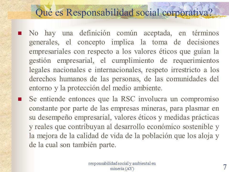 responsabilidad social y ambiental en minería (AY) 7 Qué es Responsabilidad social corporativa? No hay una definición común aceptada, en términos gene