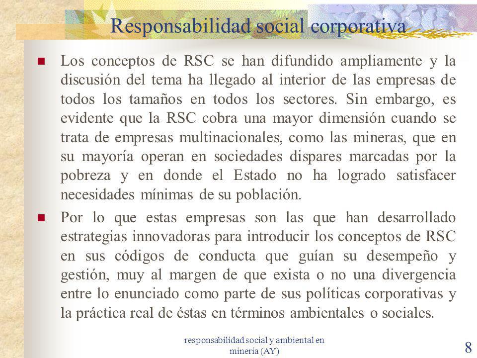 responsabilidad social y ambiental en minería (AY) 8 Responsabilidad social corporativa Los conceptos de RSC se han difundido ampliamente y la discusi