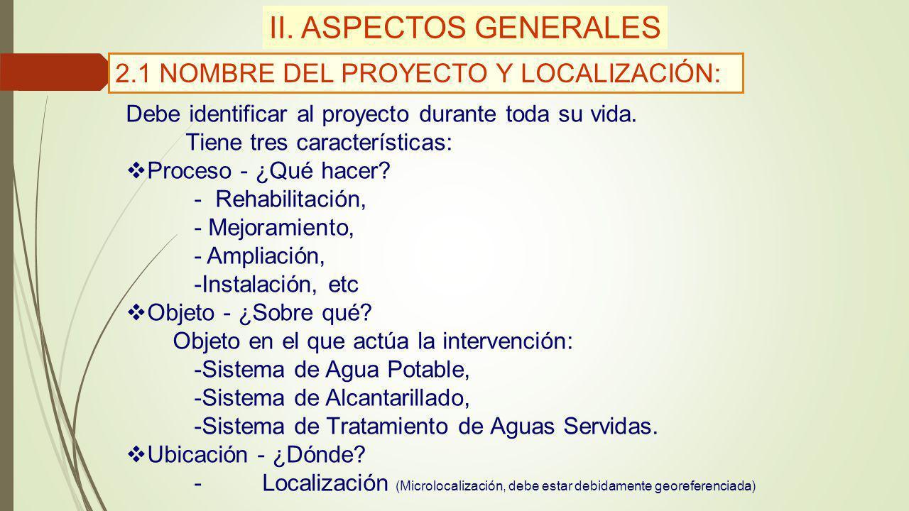 II. ASPECTOS GENERALES 2.1 NOMBRE DEL PROYECTO Y LOCALIZACIÓN: Debe identificar al proyecto durante toda su vida. Tiene tres características: Proceso