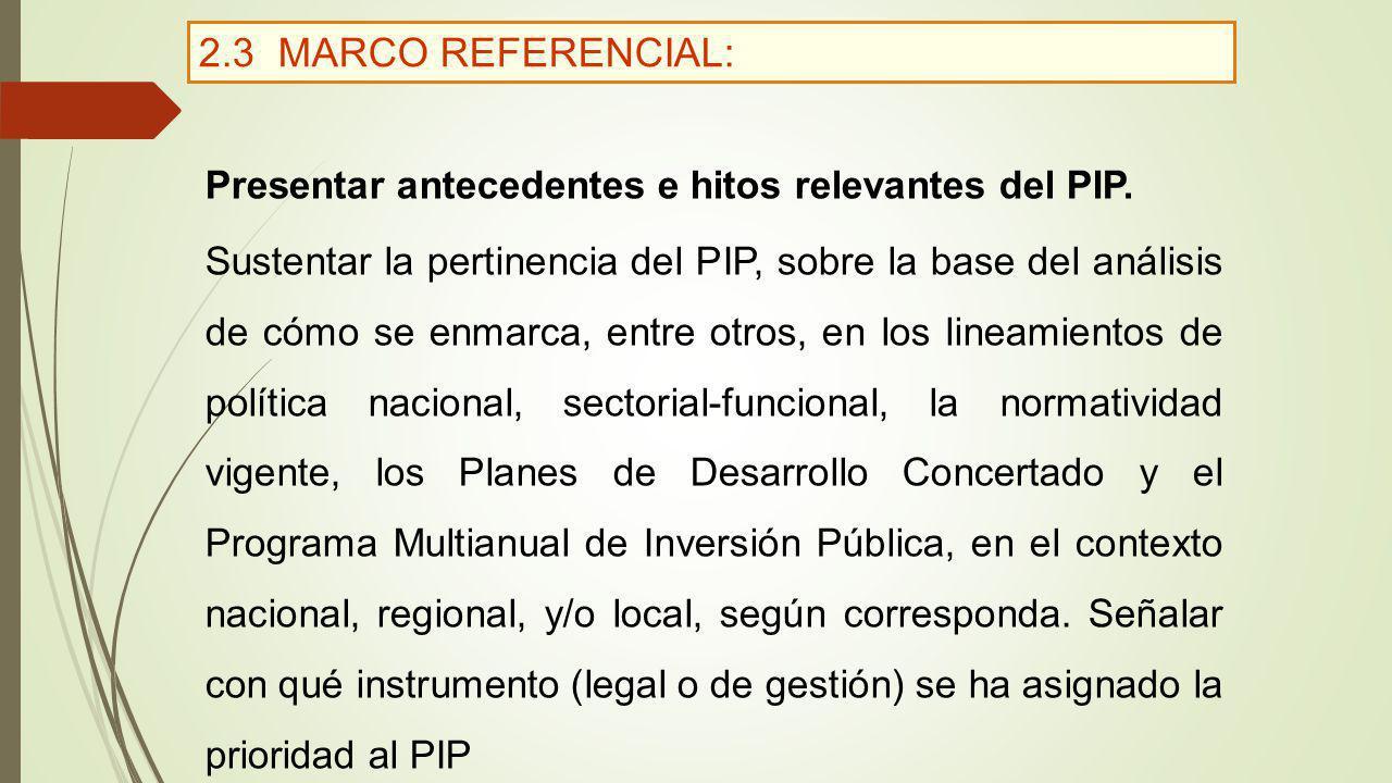 2.3 MARCO REFERENCIAL: Presentar antecedentes e hitos relevantes del PIP. Sustentar la pertinencia del PIP, sobre la base del análisis de cómo se enma