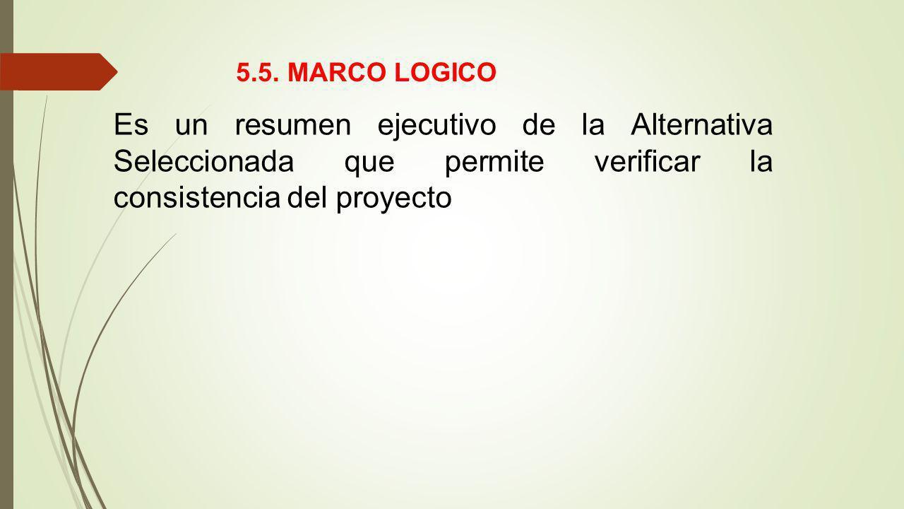 Es un resumen ejecutivo de la Alternativa Seleccionada que permite verificar la consistencia del proyecto 5.5. MARCO LOGICO