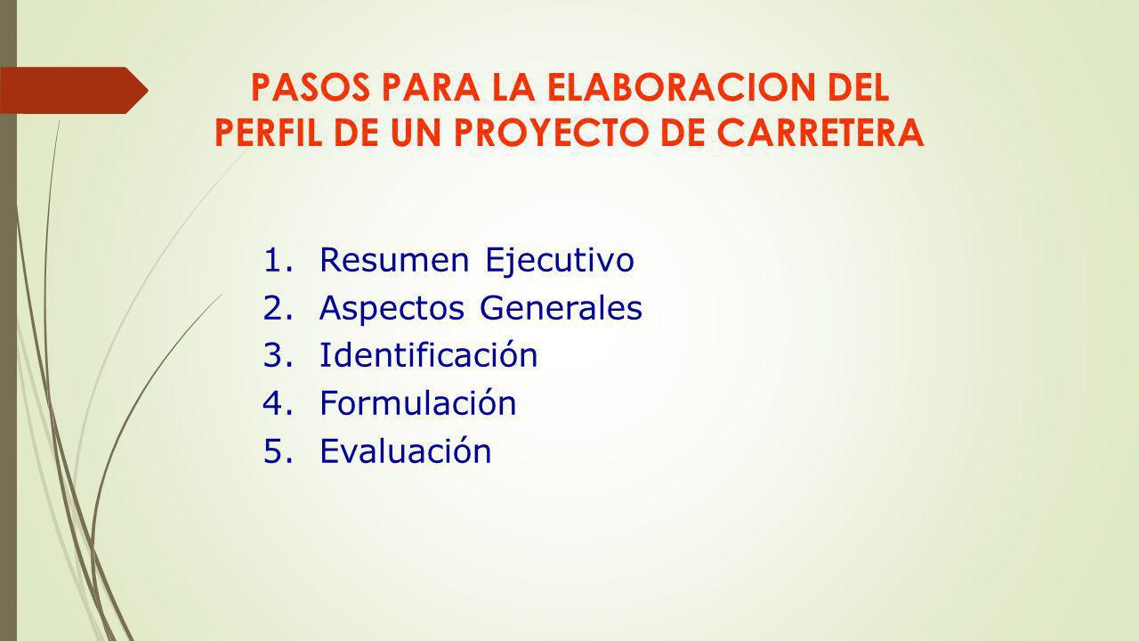 PASOS PARA LA ELABORACION DEL PERFIL DE UN PROYECTO DE CARRETERA 1.Resumen Ejecutivo 2.Aspectos Generales 3.Identificación 4.Formulación 5.Evaluación