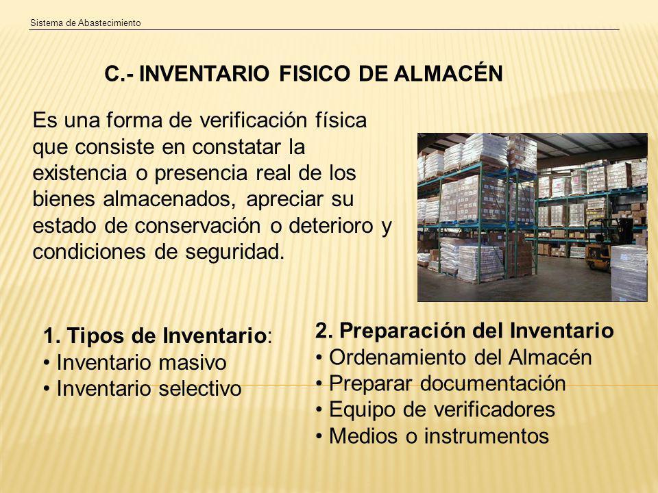 Sistema de Abastecimiento C.- INVENTARIO FISICO DE ALMACÉN Es una forma de verificación física que consiste en constatar la existencia o presencia real de los bienes almacenados, apreciar su estado de conservación o deterioro y condiciones de seguridad.