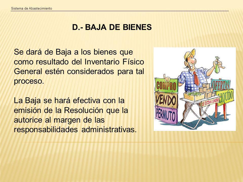Sistema de Abastecimiento D.- BAJA DE BIENES Se dará de Baja a los bienes que como resultado del Inventario Físico General estén considerados para tal proceso.