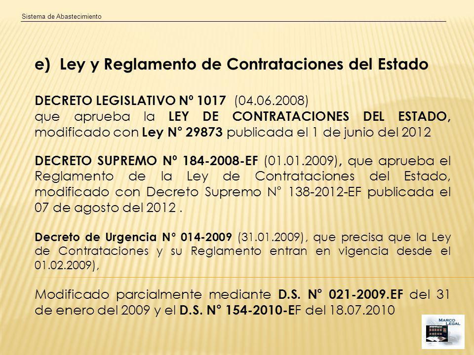 Sistema de Abastecimiento e) Ley y Reglamento de Contrataciones del Estado DECRETO LEGISLATIVO Nº 1017 (04.06.2008) que aprueba la LEY DE CONTRATACIONES DEL ESTADO, modificado con Ley N° 29873 publicada el 1 de junio del 2012 DECRETO SUPREMO Nº 184-2008-EF (01.01.2009), que aprueba el Reglamento de la Ley de Contrataciones del Estado, modificado con Decreto Supremo N° 138-2012-EF publicada el 07 de agosto del 2012.