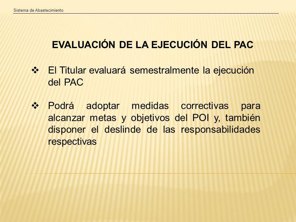 Sistema de Abastecimiento EVALUACIÓN DE LA EJECUCIÓN DEL PAC El Titular evaluará semestralmente la ejecución del PAC Podrá adoptar medidas correctivas para alcanzar metas y objetivos del POI y, también disponer el deslinde de las responsabilidades respectivas