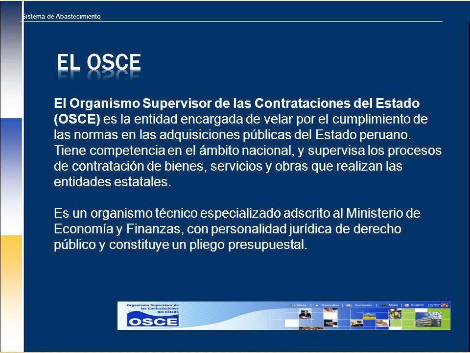 Sistema de Abastecimiento El Organismo Supervisor de las Contrataciones del Estado (OSCE) es la entidad encargada de velar por el cumplimiento de las normas en las adquisiciones públicas del Estado peruano.