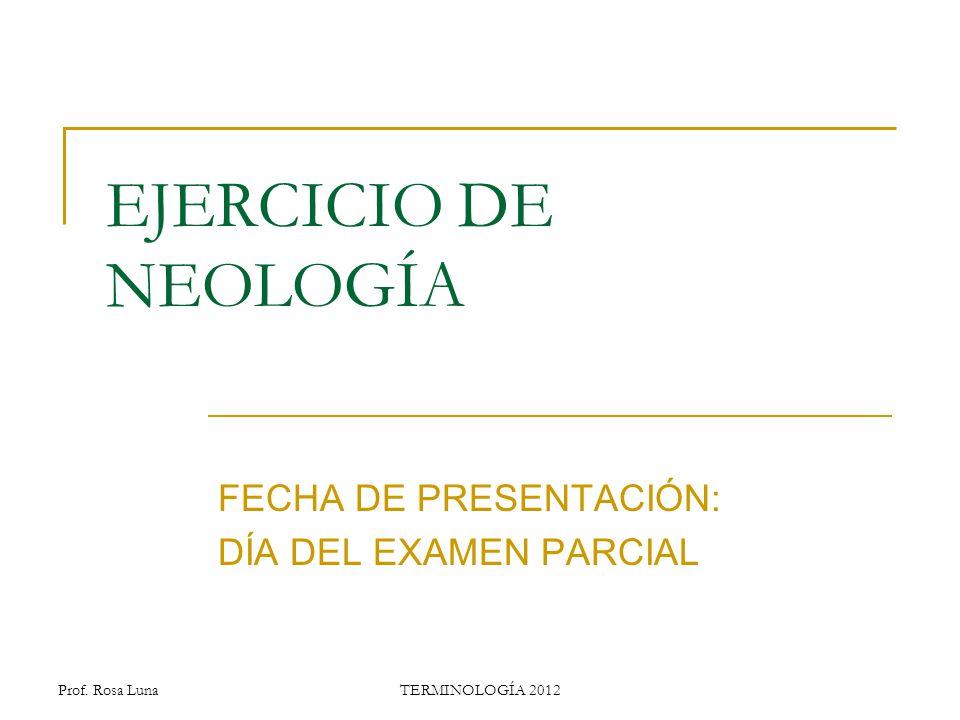 Prof. Rosa LunaTERMINOLOGÍA 2012 EJERCICIO DE NEOLOGÍA FECHA DE PRESENTACIÓN: DÍA DEL EXAMEN PARCIAL