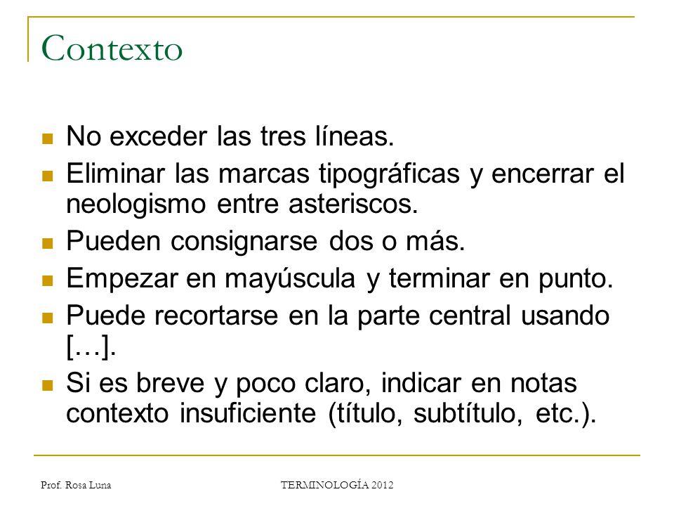Prof. Rosa Luna TERMINOLOGÍA 2012 Contexto No exceder las tres líneas. Eliminar las marcas tipográficas y encerrar el neologismo entre asteriscos. Pue