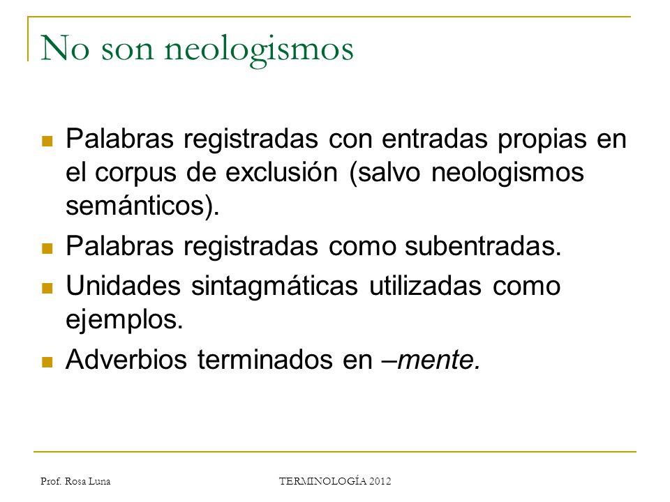 Prof. Rosa Luna TERMINOLOGÍA 2012 No son neologismos Palabras registradas con entradas propias en el corpus de exclusión (salvo neologismos semánticos
