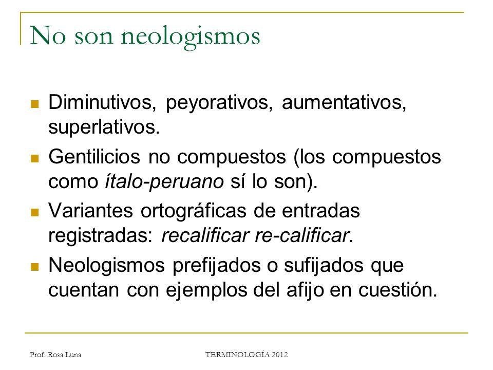 Prof. Rosa Luna TERMINOLOGÍA 2012 No son neologismos Diminutivos, peyorativos, aumentativos, superlativos. Gentilicios no compuestos (los compuestos c