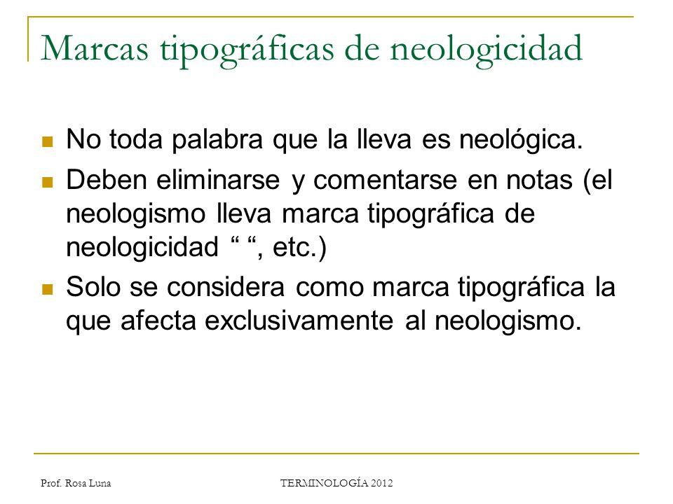 Prof. Rosa Luna TERMINOLOGÍA 2012 Marcas tipográficas de neologicidad No toda palabra que la lleva es neológica. Deben eliminarse y comentarse en nota