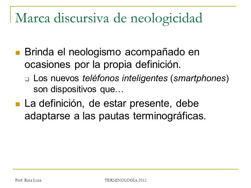 Prof. Rosa Luna TERMINOLOGÍA 2012 Marca discursiva de neologicidad Brinda el neologismo acompañado en ocasiones por la propia definición. Los nuevos t