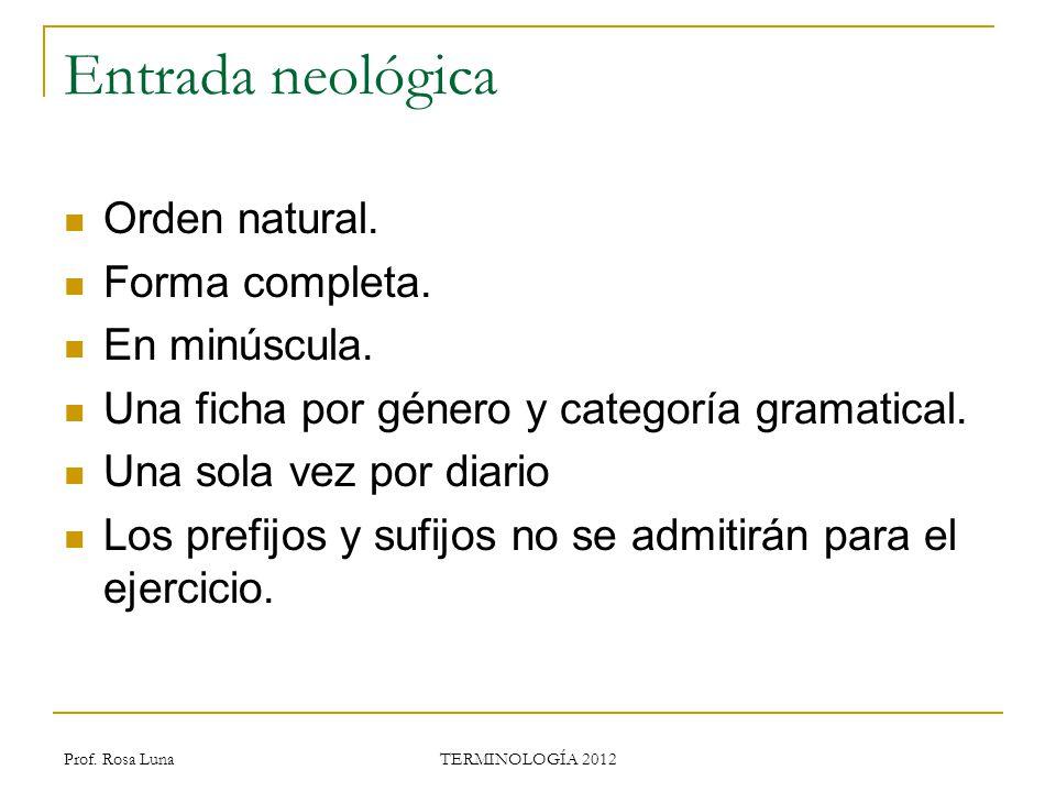 Prof. Rosa Luna TERMINOLOGÍA 2012 Entrada neológica Orden natural. Forma completa. En minúscula. Una ficha por género y categoría gramatical. Una sola