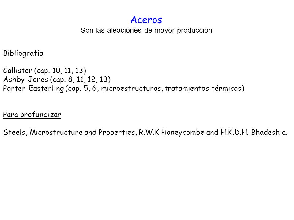 Aceros Son las aleaciones de mayor producción Bibliografía Callister (cap. 10, 11, 13) Ashby-Jones (cap. 8, 11, 12, 13) Porter-Easterling (cap. 5, 6,