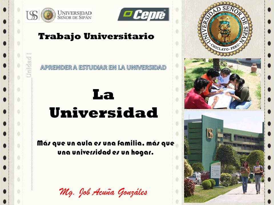 Mg. Job Acuña Gonzáles La Universidad Más que un aula es una familia, más que una universidad es un hogar. Trabajo Universitario