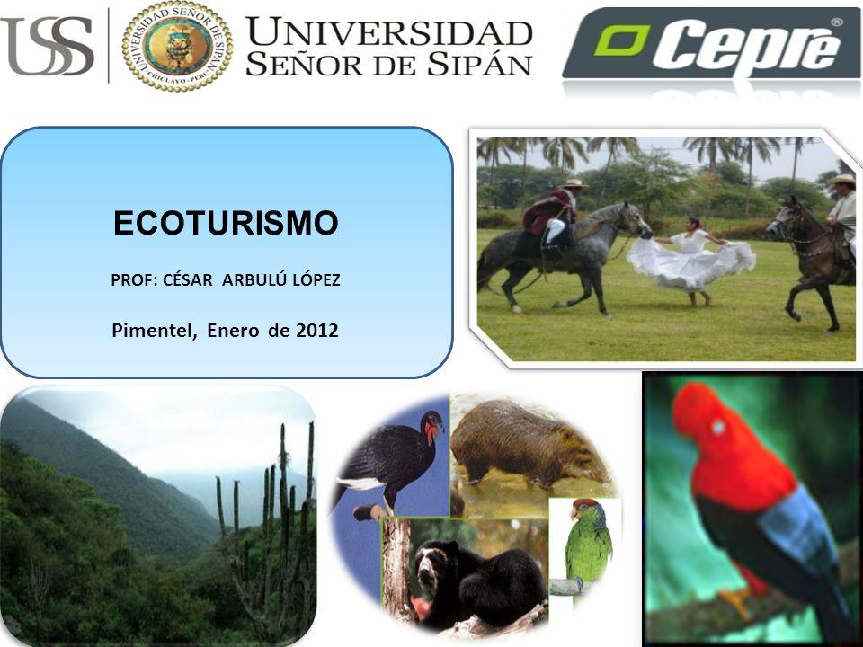 ECOTURISMO PROF: CÉSAR ARBULÚ LÓPEZ Pimentel, Enero de 2012