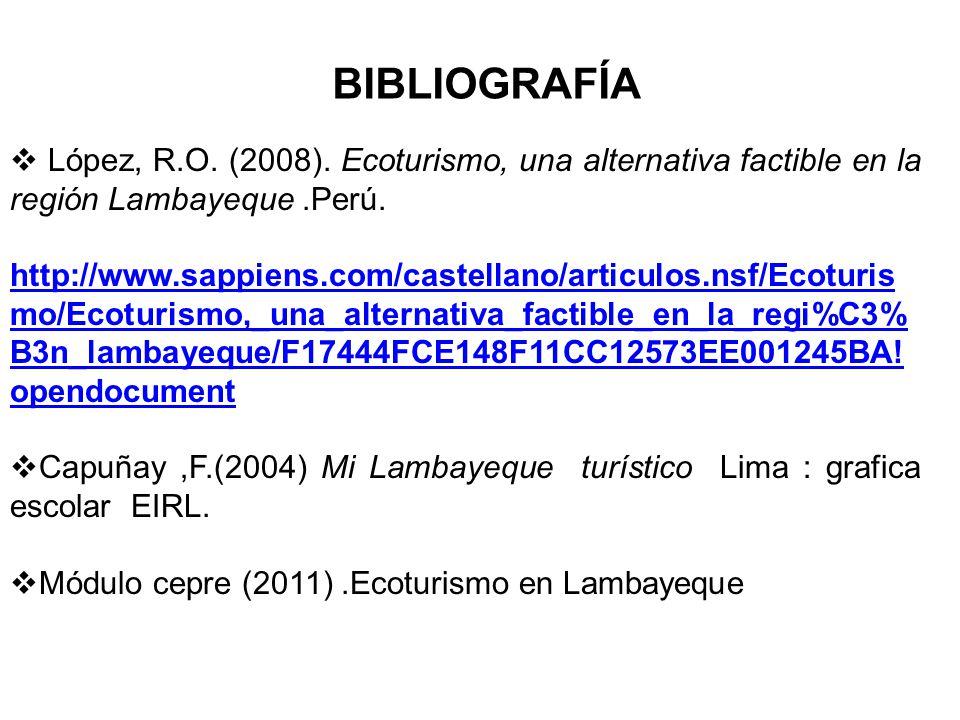 BIBLIOGRAFÍA López, R.O. (2008). Ecoturismo, una alternativa factible en la región Lambayeque.Perú. http://www.sappiens.com/castellano/articulos.nsf/E