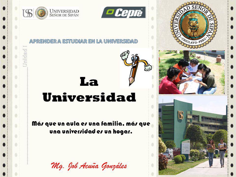 Mg. Job Acuña Gonzáles La Universidad Más que un aula es una familia, más que una universidad es un hogar.