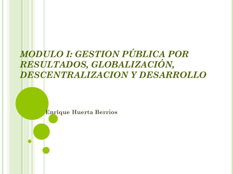 MODULO I: GESTION PÚBLICA POR RESULTADOS, GLOBALIZACIÓN, DESCENTRALIZACION Y DESARROLLO Enrique Huerta Berríos