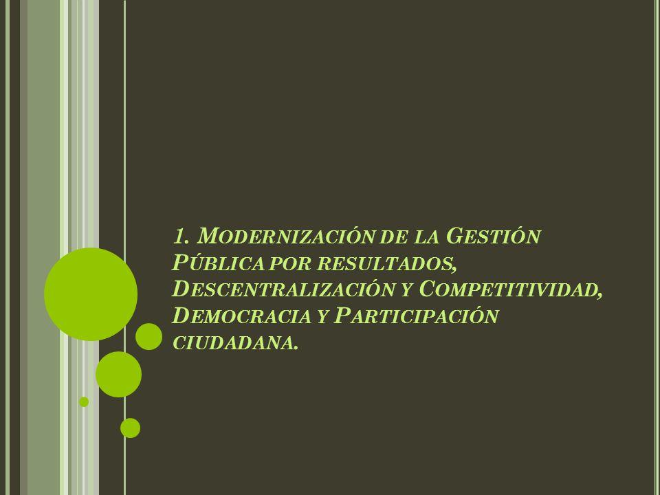 1. M ODERNIZACIÓN DE LA G ESTIÓN P ÚBLICA POR RESULTADOS, D ESCENTRALIZACIÓN Y C OMPETITIVIDAD, D EMOCRACIA Y P ARTICIPACIÓN CIUDADANA.