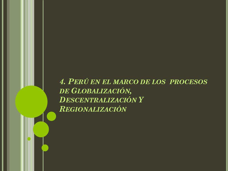 4. P ERÚ EN EL MARCO DE LOS PROCESOS DE G LOBALIZACIÓN, D ESCENTRALIZACIÓN Y R EGIONALIZACIÓN
