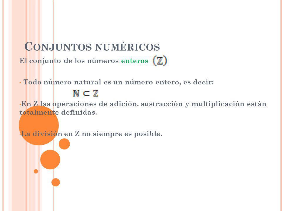 C ONJUNTOS NUMÉRICOS El conjunto de los números enteros Todo número natural es un número entero, es decir: En Z las operaciones de adición, sustracción y multiplicación están totalmente definidas.