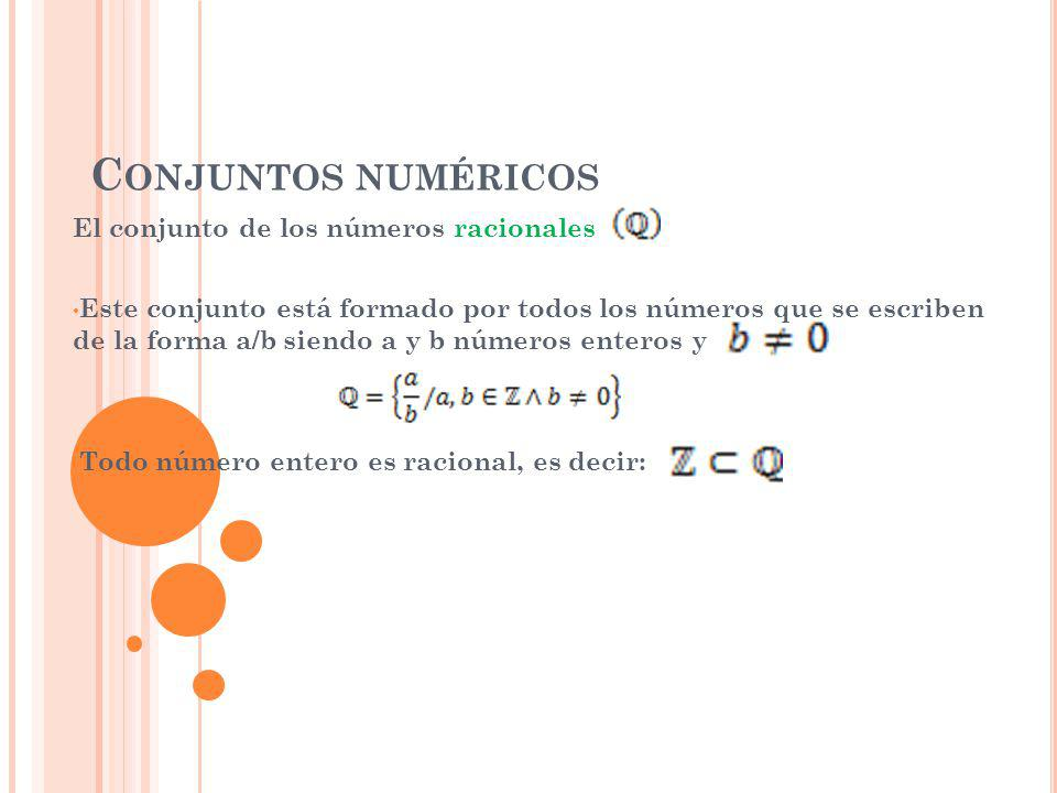 C ONJUNTOS NUMÉRICOS El conjunto de los números racionales Este conjunto está formado por todos los números que se escriben de la forma a/b siendo a y b números enteros y Todo número entero es racional, es decir: