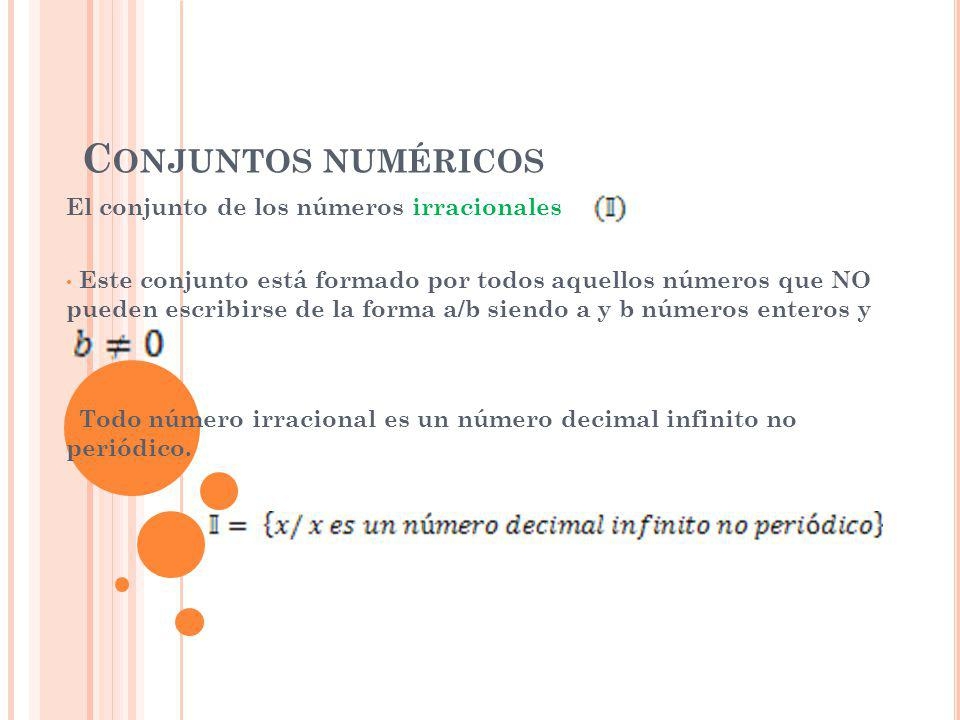 C ONJUNTOS NUMÉRICOS El conjunto de los números irracionales Este conjunto está formado por todos aquellos números que NO pueden escribirse de la forma a/b siendo a y b números enteros y Todo número irracional es un número decimal infinito no periódico.