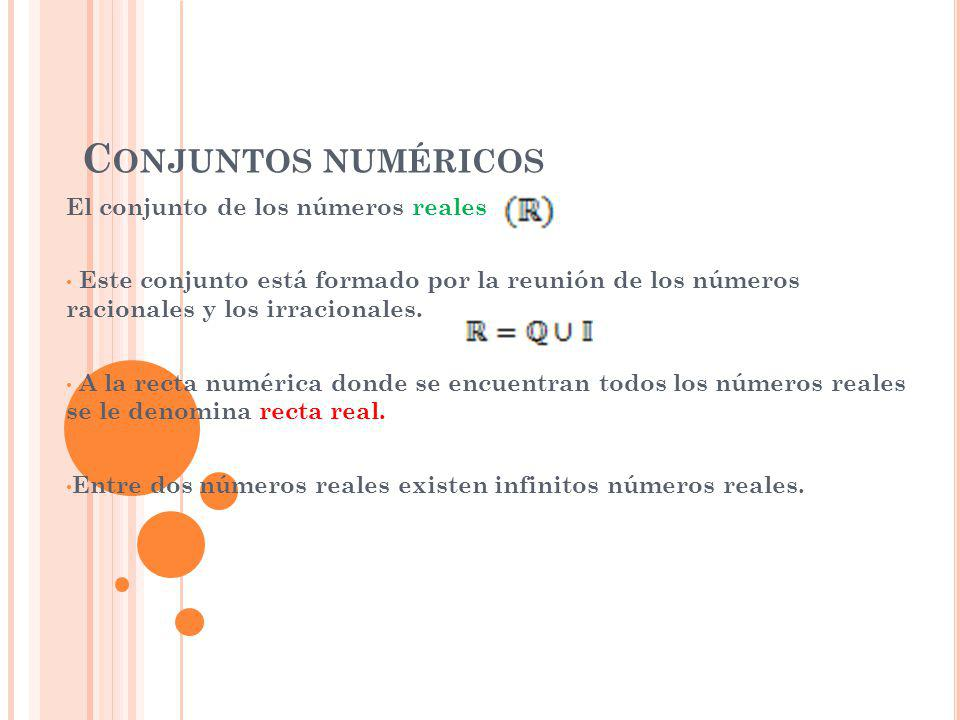 C ONJUNTOS NUMÉRICOS El conjunto de los números reales Este conjunto está formado por la reunión de los números racionales y los irracionales. A la re