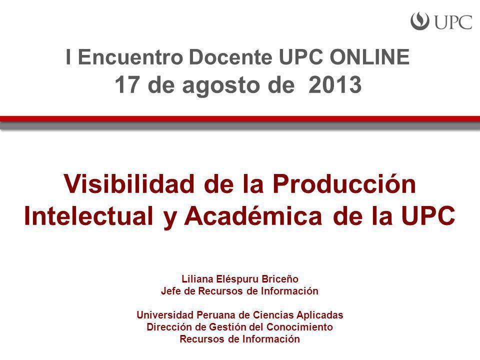 Visibilidad de la Producción Intelectual y Académica de la UPC Liliana Eléspuru Briceño Jefe de Recursos de Información Universidad Peruana de Ciencias Aplicadas Dirección de Gestión del Conocimiento Recursos de Información I Encuentro Docente UPC ONLINE 17 de agosto de 2013