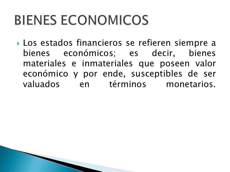 Los estados financieros se refieren siempre a bienes económicos; es decir, bienes materiales e inmateriales que poseen valor económico y por ende, sus