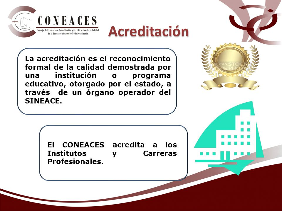 La acreditación es el reconocimiento formal de la calidad demostrada por una institución o programa educativo, otorgado por el estado, a través de un órgano operador del SINEACE.