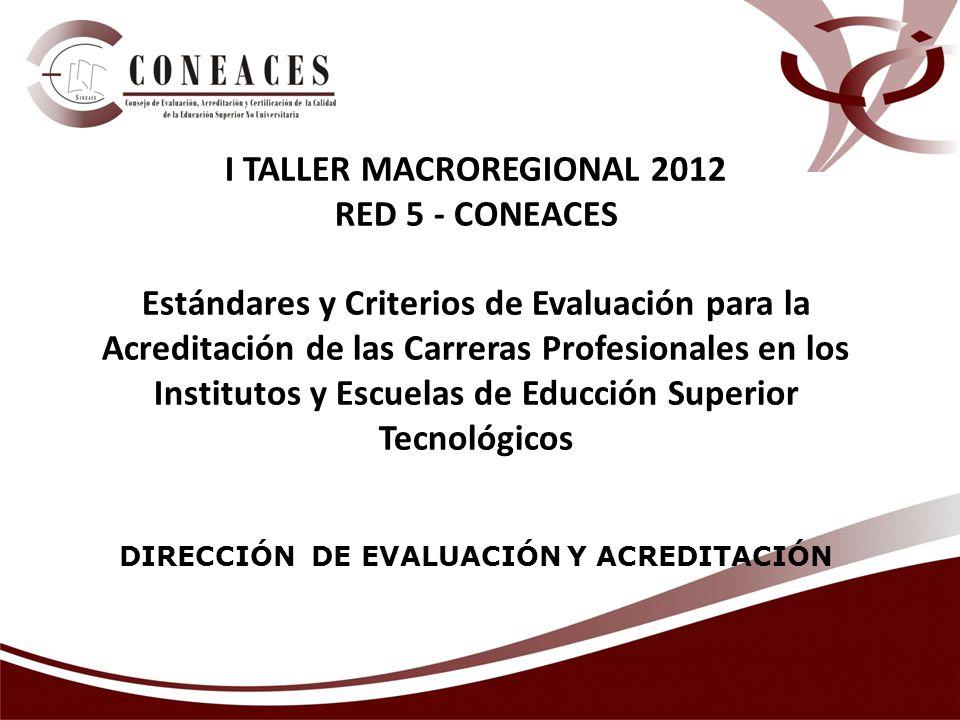 DIRECCIÓN DE EVALUACIÓN Y ACREDITACIÓN I TALLER MACROREGIONAL 2012 RED 5 - CONEACES Estándares y Criterios de Evaluación para la Acreditación de las Carreras Profesionales en los Institutos y Escuelas de Educción Superior Tecnológicos