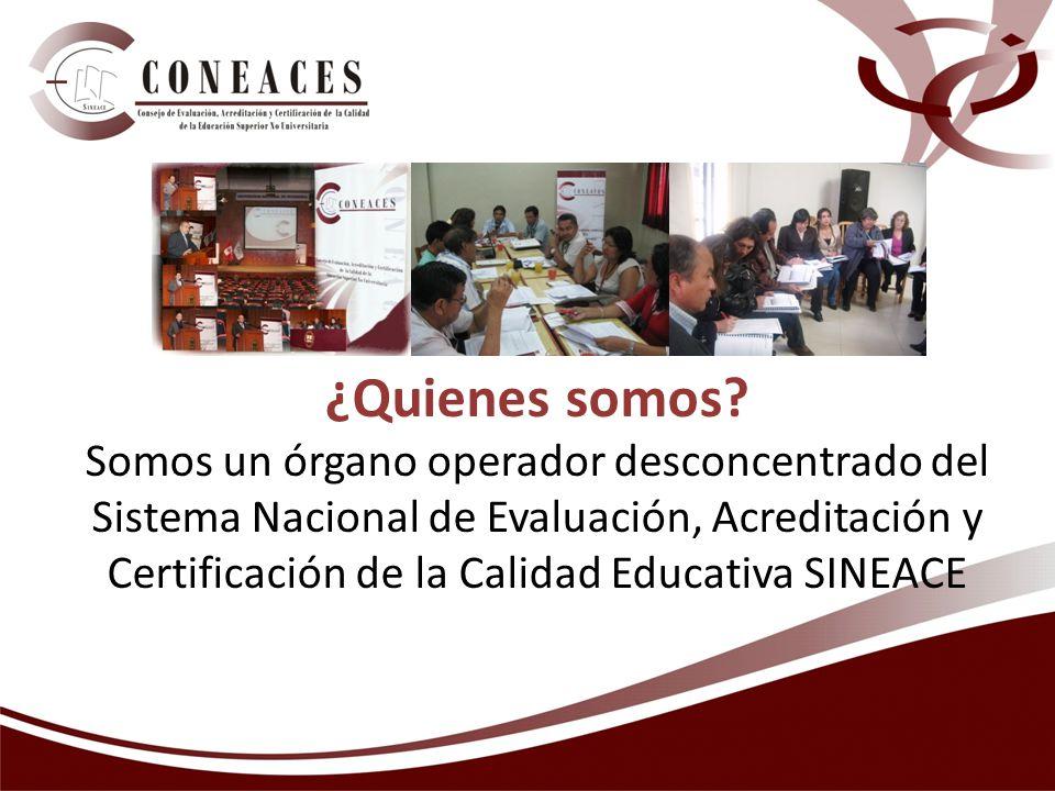OBJETIVOS DEL CONEACES Promover el desarrollo de procesos de evaluación, acreditación y certificación de la calidad de la educación superior no universitaria.