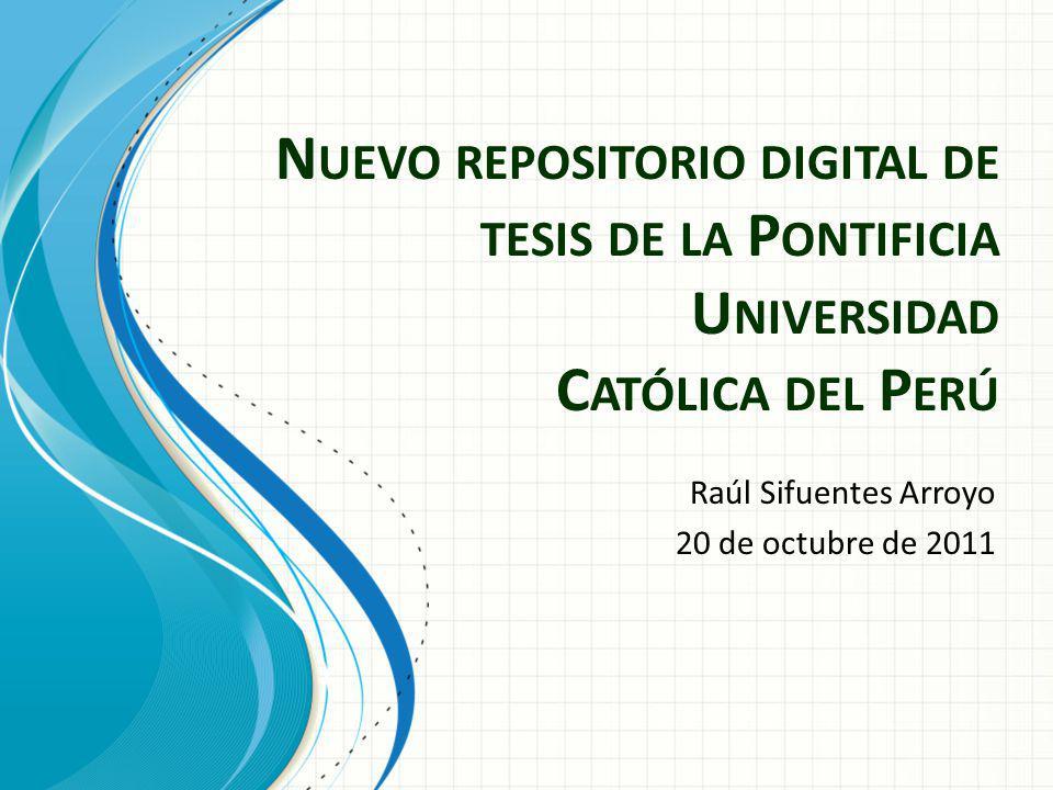 N UEVO REPOSITORIO DIGITAL DE TESIS DE LA P ONTIFICIA U NIVERSIDAD C ATÓLICA DEL P ERÚ Raúl Sifuentes Arroyo 20 de octubre de 2011