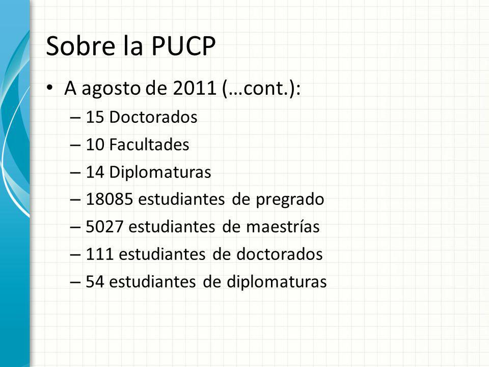 Sobre la PUCP A agosto de 2011 (…cont.): – 15 Doctorados – 10 Facultades – 14 Diplomaturas – 18085 estudiantes de pregrado – 5027 estudiantes de maest
