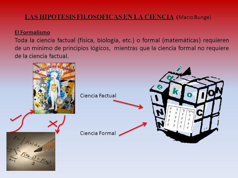 LAS HIPOTESIS FILOSOFICAS EN LA CIENCIA ( Mario Bunge) El Formalismo Toda la ciencia factual (física, biología, etc.) o formal (matemáticas) requieren