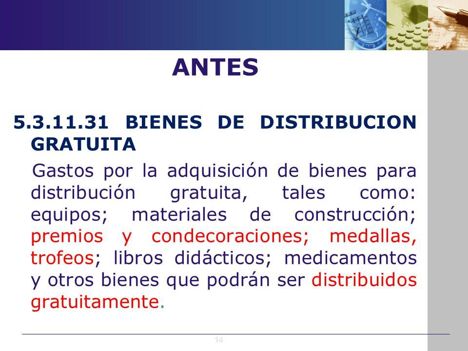 ANTES 5.3.11.31 BIENES DE DISTRIBUCION GRATUITA Gastos por la adquisición de bienes para distribución gratuita, tales como: equipos; materiales de con