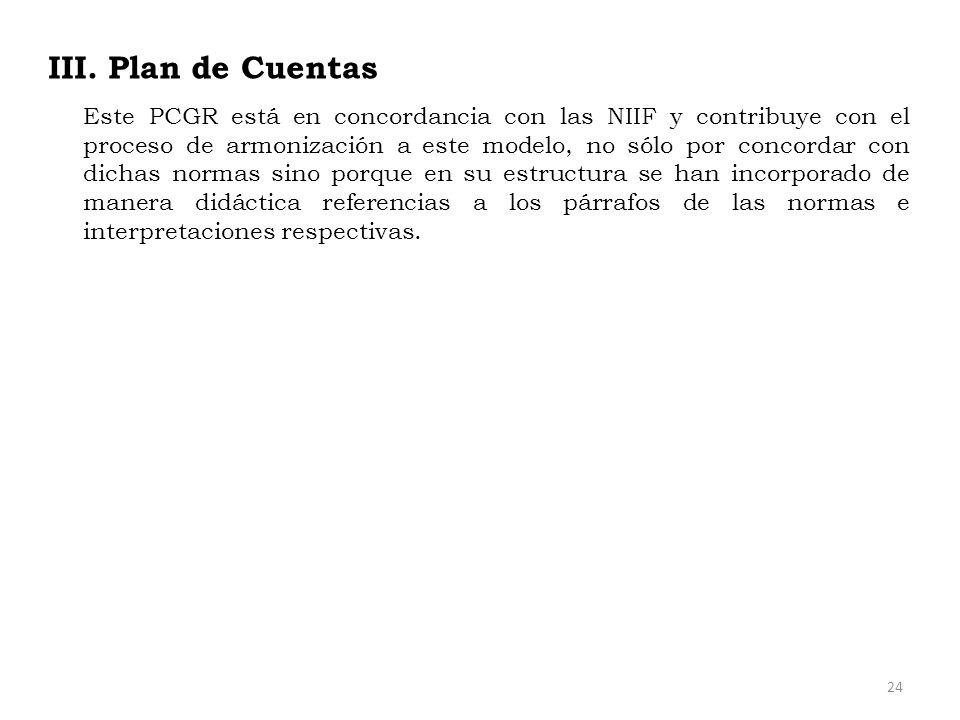 III. Plan de Cuentas Este PCGR está en concordancia con las NIIF y contribuye con el proceso de armonización a este modelo, no sólo por concordar con