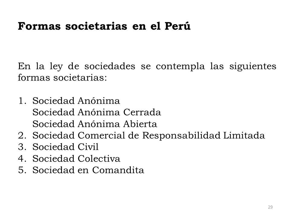 Formas societarias en el Perú En la ley de sociedades se contempla las siguientes formas societarias: 1.Sociedad Anónima Sociedad Anónima Cerrada Soci