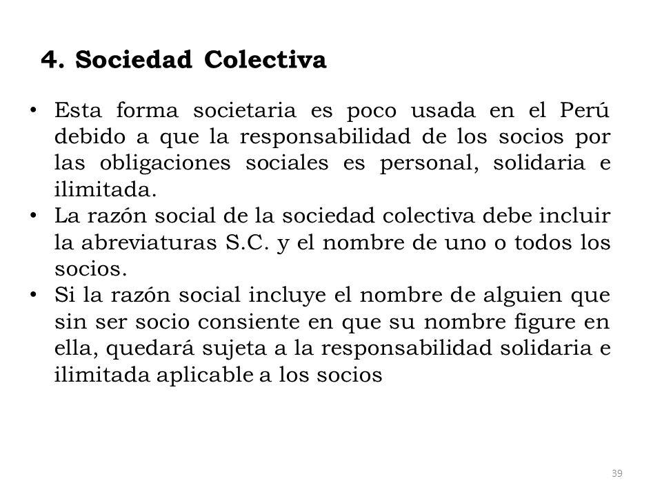 4. Sociedad Colectiva Esta forma societaria es poco usada en el Perú debido a que la responsabilidad de los socios por las obligaciones sociales es pe