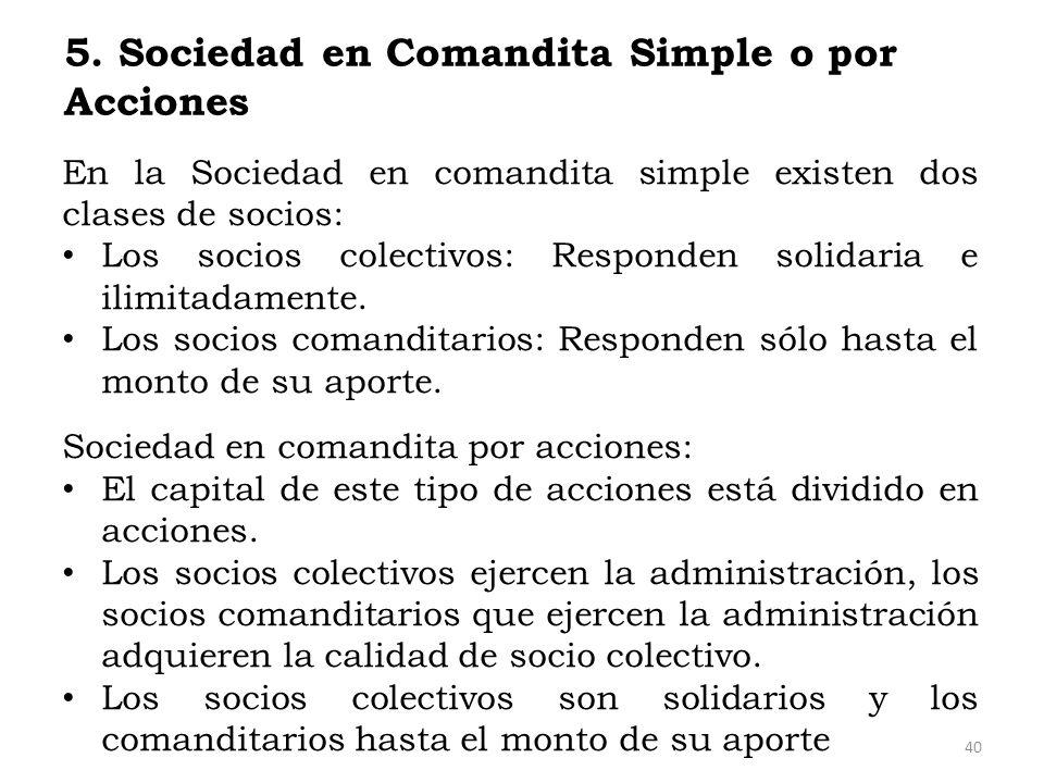5. Sociedad en Comandita Simple o por Acciones En la Sociedad en comandita simple existen dos clases de socios: Los socios colectivos: Responden solid