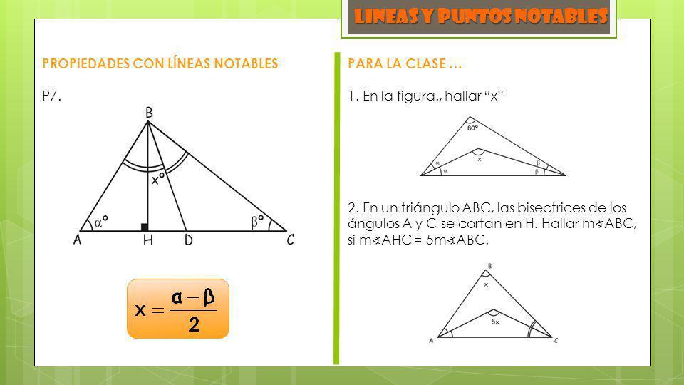 LINEAS y PUNTOS NOTABLES PROPIEDADES CON LÍNEAS NOTABLES P7. PARA LA CLASE … 1. En la figura., hallar x 2. En un triángulo ABC, las bisectrices de los