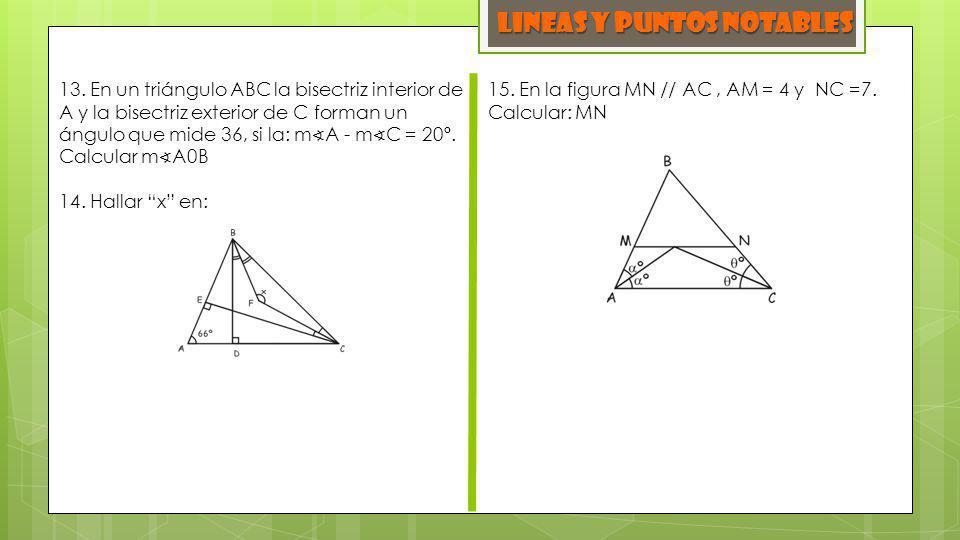 LINEAS y PUNTOS NOTABLES 13. En un triángulo ABC la bisectriz interior de A y la bisectriz exterior de C forman un ángulo que mide 36, si la: m A - m