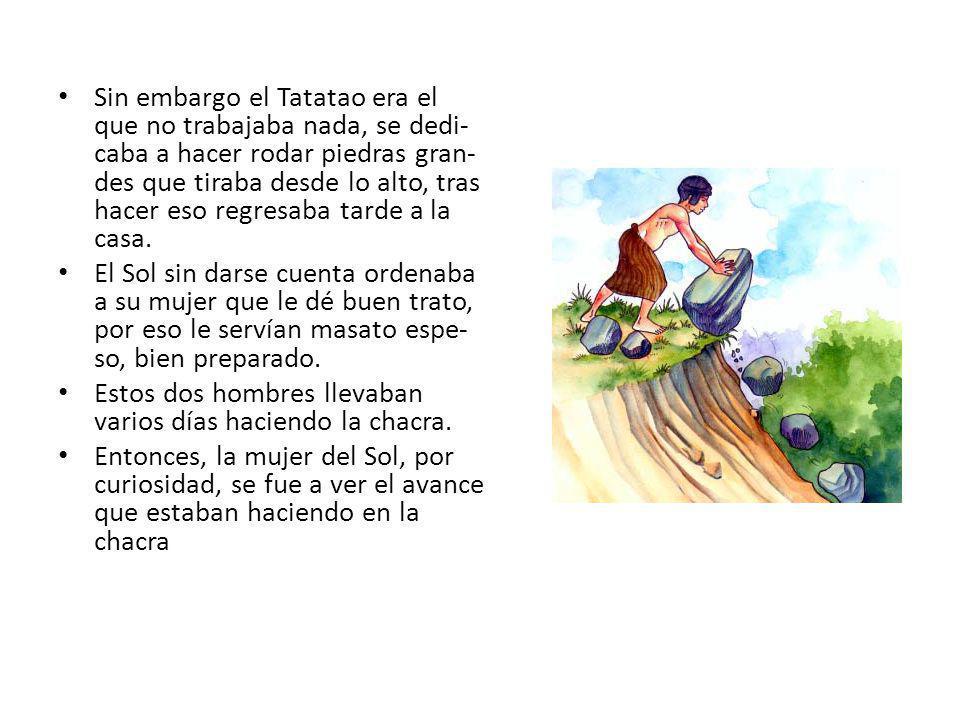Sin embargo el Tatatao era el que no trabajaba nada, se dedi- caba a hacer rodar piedras gran- des que tiraba desde lo alto, tras hacer eso regresaba tarde a la casa.