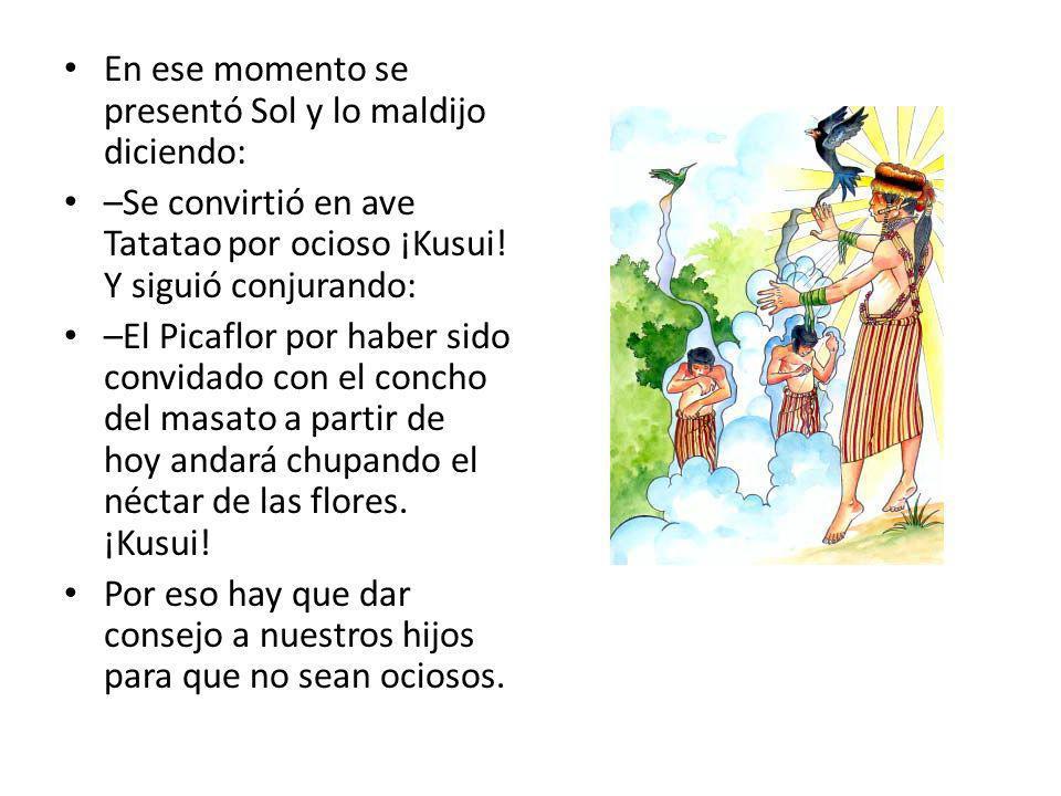 En ese momento se presentó Sol y lo maldijo diciendo: –Se convirtió en ave Tatatao por ocioso ¡Kusui.