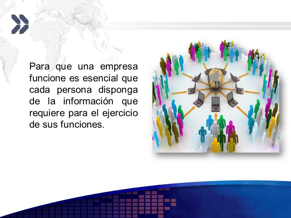 Para que una empresa funcione es esencial que cada persona disponga de la información que requiere para el ejercicio de sus funciones.